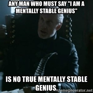 """Tywin Lannister - Any man who must say """"I am a mentally stable genius"""" is no true mentally stable genius."""