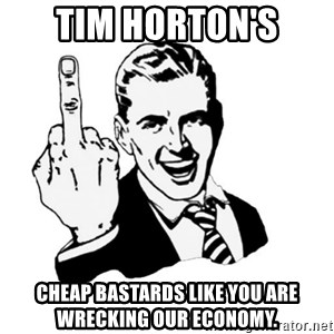 middle finger - Tim Horton's Cheap Bastards like you are wrecking our economy.