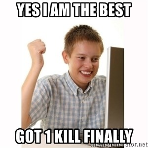 Computer kid - YES i am the best got 1 kill finally
