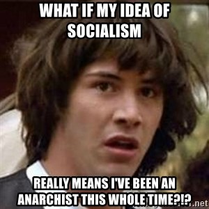 Conspiracy Keanu - What if my idea of socialism Really means I've been an anarchist this whole time?!?