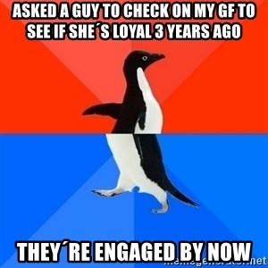 Socially Awesome Awkward Penguin - Asked a guy to check on my GF to see if she´s loyal 3 years ago They´re engaged by now