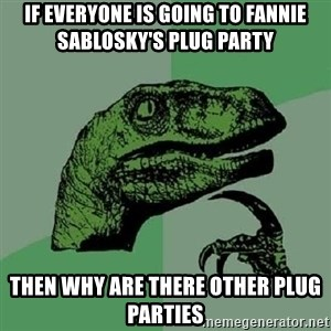 Philosoraptor - If everyone is going to Fannie Sablosky's plug party   then why are there other plug parties
