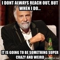 I don't always guy meme - I dont always reach out, but when i do... it is going to be something super crazy and weird