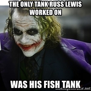 joker - the only tank Russ Lewis worked on  was his fish tank