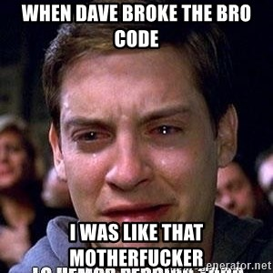 lo hemos perdido todo - When Dave broke the bro code I was like that motherfucker