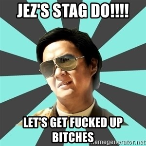 mr chow - JEZ'S STAG DO!!!! LET'S GET FUCKED UP BITCHES
