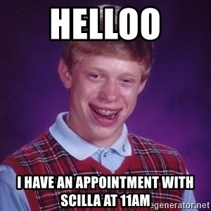 Bad Luck Brian - HELLOO  I HAVE AN APPOINTMENT WITH SCILLA AT 11AM