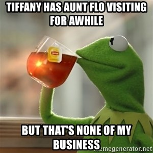 Kermit The Frog Drinking Tea - Tiffany has Aunt Flo visiting for awhile But that's none of my business