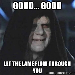 Sith Lord - GOOD... GOOD let the lame flow through you