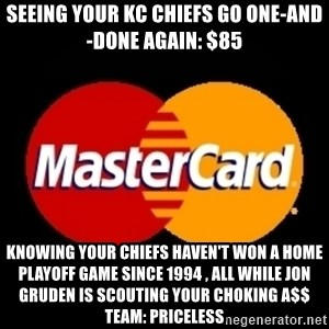 mastercard - seeing your KC CHIEFS go one-and-done again: $85 knowing your Chiefs haven't won a home playoff game since 1994 , all while Jon Gruden is scouting your choking a$$ team: priceless