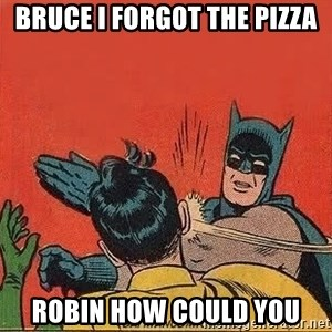 batman slap robin - BRUCE I FORGOT THE PIZZA ROBIN HOW COULD YOU