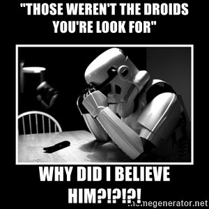 "Sad Trooper - ""THOSE WEREN'T THE DROIDS YOU'RE LOOK FOR"" why did i believe him?!?!?!"