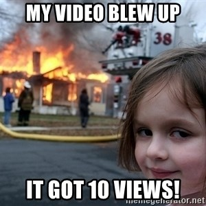 Disaster Girl - my video blew up it got 10 views!