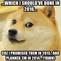 dogeee - ...Which I Should've Done in 2016... coz I promised them in 2015.. and planned 'em in 2014... (yawn)