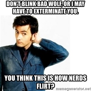 Doctor Who - Don't blink Bad Wolf, or I may have to exterminate you.  You think this is how nerds flirt?
