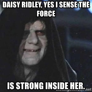 Creepy Emperor Palpatine - Daisy Ridley, yes I sense The Force  is strong inside her.