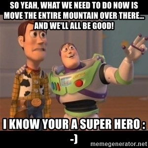 Buzz lightyear meme fixd - So yeah, what we need to do now is move the entire mountain over there... and we'll all be good! I know your a super hero :-)