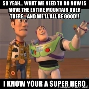 Buzz lightyear meme fixd - So yeah... What we need to do now is move the entire mountain over there... and we'll all be good!! I know your a super hero