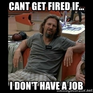 The Dude - cant get fired if... i don't have a job