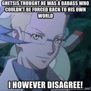 Colress - Ghetsis thought he was a badass who couldn't be forced back to his own world I however disagree!