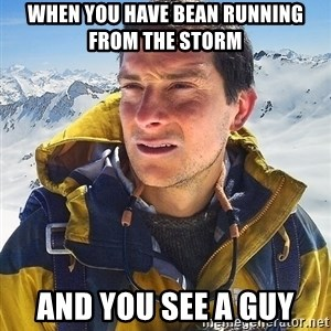 Bear Grylls Loneliness - when you have bean running from the storm  and you see a guy