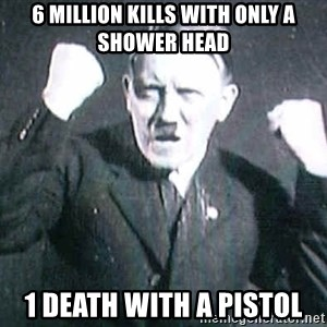 Successful Hitler - 6 million kills with only a shower head 1 death with a pistol
