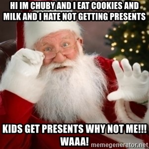 Santa claus - hi im chuby and i eat cookies and milk and i hate not getting presents kids get presents WHY NOT ME!!! waaa!
