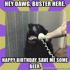 Yes, this is dog! - Hey dawg, buster here. Happy birthday, save me some beer.