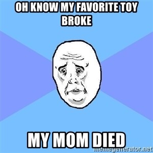 Okay Guy - oh know my favorite toy broke my mom died