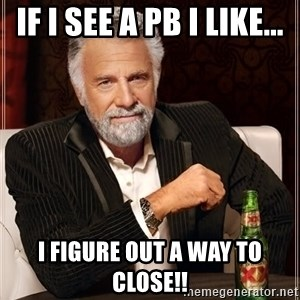 The Most Interesting Man In The World - If I see a PB I like... I figure out a way to close!!