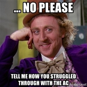 Willy Wonka - ... no please Tell me how you struggled through with the AC