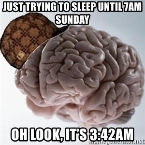 Scumbag Brain - Just trying to sleep until 7am Sunday  Oh look, it's 3:42am