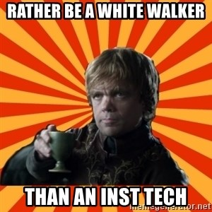 Tyrion Lannister - rather be a white walker than an inst tech