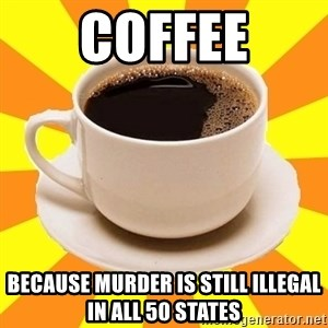 Cup of coffee - Coffee Because murder is still illegal in all 50 states