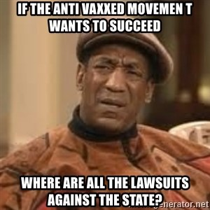 Confused Bill Cosby  - If the anti Vaxxed movemen t wants to succeed  Where are all the lawsuits against the state?