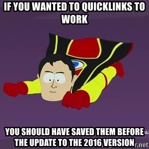 Captain Hindsight - If you wanted to quicklinks to work you should have saved them before the update to the 2016 version