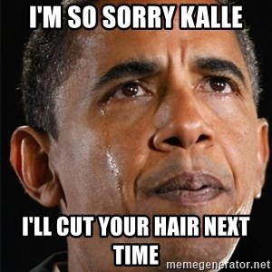 Obama Crying - I'm so sorry Kalle I'll cut your hair next time