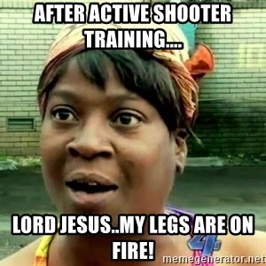 oh lord jesus it's a fire! - After active shooter training.... Lord Jesus..my legs are on fire!