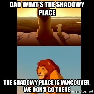 Lion King Shadowy Place - Dad what's the shadowy place The shadowy place is Vancouver, we don't go there