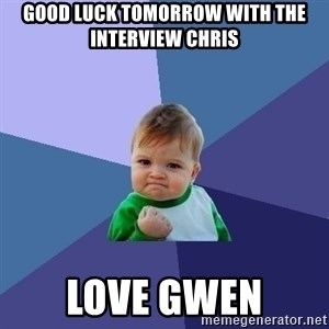 Success Kid - Good luck tomorrow with the interview Chris Love Gwen