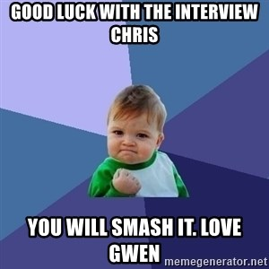 Success Kid - Good luck with the interview chris You will smash it. Love Gwen