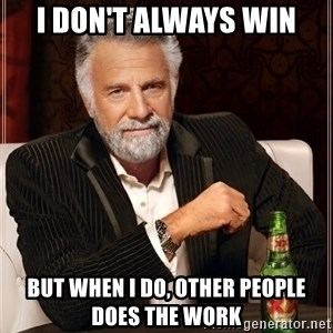 The Most Interesting Man In The World - i don't always win but when i do, other people does the work