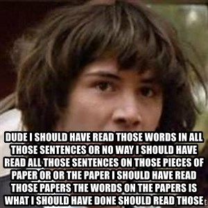 Conspiracy Keanu - Dude I should have read those words in all those sentences or no way I should have read all those sentences on those pieces of paper or or the paper I should have read those papers the words on the papers is what I should have done should read those