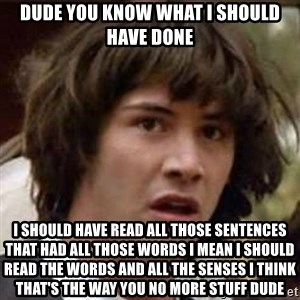 Conspiracy Keanu - Dude you know what I should have done I should have read all those sentences that had all those words I mean I should read the words and all the senses I think that's the way you no more stuff dude
