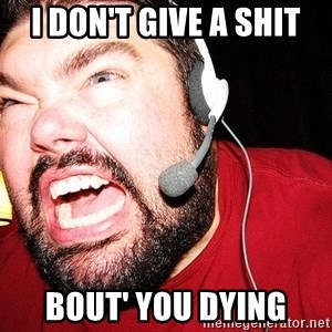 Angry Gamer - I Don't Give a SHIT Bout' you dying