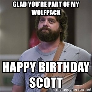 Alan Hangover - Glad you're part of my wolfpack                                   Happy Birthday Scott