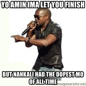 Imma Let you finish kanye west - Yo amin ima let you finish but nankali had the dopest mo of all time