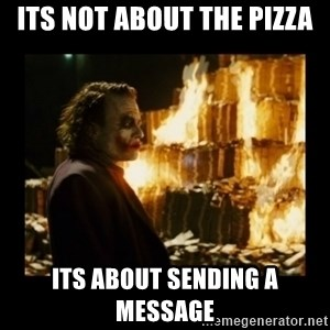 Not about the money joker - its not about the pizza its about sending a message