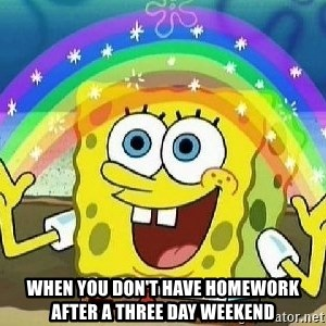Imagination - when you don't have homework after a three day weekend