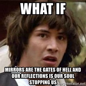 Conspiracy Keanu - WHAT IF Mirrors are the gates of hell and our reflections is our soul stopping us